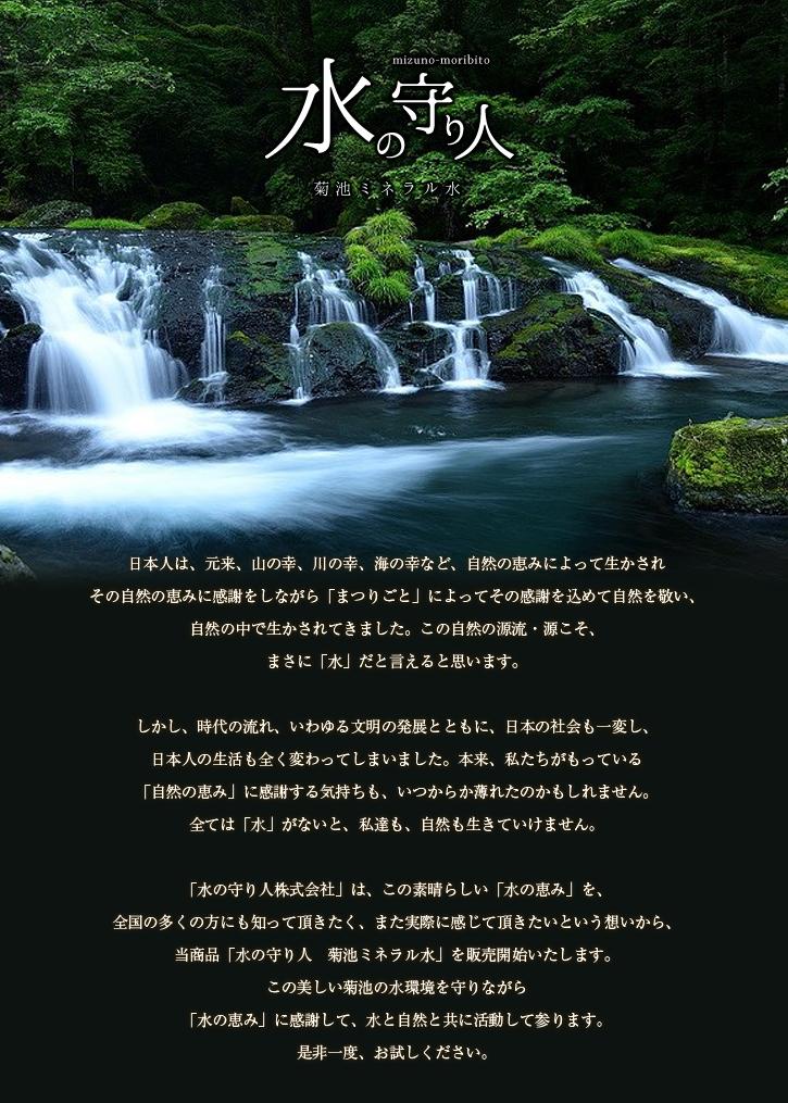 日本人は、元来、山の幸、川の幸、海の幸など、自然の恵みによって生かされ、その自然の恵みに感謝をしながら「まつりごと」によってその感謝を込めて自然を敬い、自然の中で生かされてきました。この自然の源流・源こそ、まさに「水」だと言えると思います。しかし、時代の流れ、いわゆる文明の発展とともに、日本の社会も一変し、日本人の生活も全く変わってしまいました。本来、私たちがもっている「自然の恵み」に感謝する気持ちも、いつからか薄れたのかもしれません。全ては「水」がないと、私達も、自然も生きていけません。「水の守り人株式会社」は、この素晴らしい「水の恵み」を、全国の多くの方にも知って頂きたく、また実際に感じて頂きたいという想いから、当商品「水の守り人 菊池ミネラル水」を販売開始いたします。この美しい菊池の水環境を守りながら「水の恵み」に感謝して、水と自然と共に活動して参ります。是非一度、お試しください。